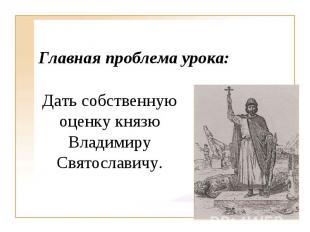 Главная проблема урока: Дать собственную оценку князю Владимиру Святославичу.