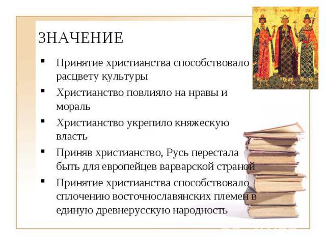 ЗНАЧЕНИЕ Принятие христианства способствовало расцвету культуры Христианство повлияло на нравы и мораль Христианство укрепило княжескую власть Приняв христианство, Русь перестала быть для европейцев варварской страной Принятие христианства способств…
