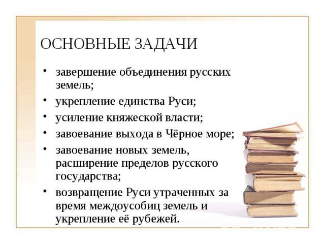 ОСНОВНЫЕ ЗАДАЧИ завершение объединения русских земель; укрепление единства Руси; усиление княжеской власти; завоевание выхода в Чёрное море; завоевание новых земель, расширение пределов русского государства; возвращение Руси утраченных за время межд…