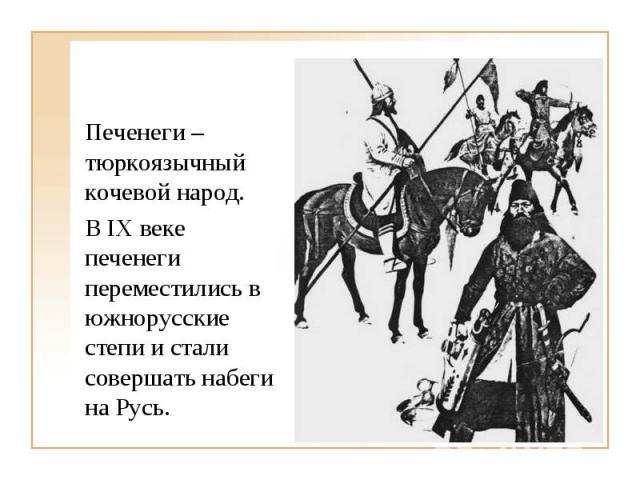 Печенеги – тюркоязычный кочевой народ. Печенеги – тюркоязычный кочевой народ. В IX веке печенеги переместились в южнорусские степи и стали совершать набеги на Русь.