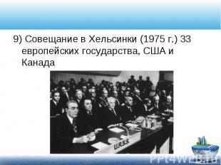 9) Совещание в Хельсинки (1975 г.) 33 европейских государства, США и Канада 9) С