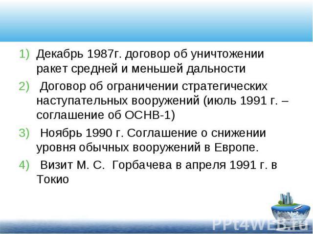 Декабрь 1987г. договор об уничтожении ракет средней и меньшей дальности Декабрь 1987г. договор об уничтожении ракет средней и меньшей дальности Договор об ограничении стратегических наступательных вооружений (июль 1991 г. – соглашение об ОСНВ-1) Ноя…