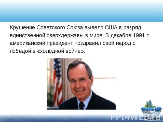 Крушение Советского Союза вывело США в разряд Крушение Советского Союза вывело США в разряд единственной сверхдержавы в мире. В декабре 1991 г. американский президент поздравил свой народ с победой в «холодной войне».