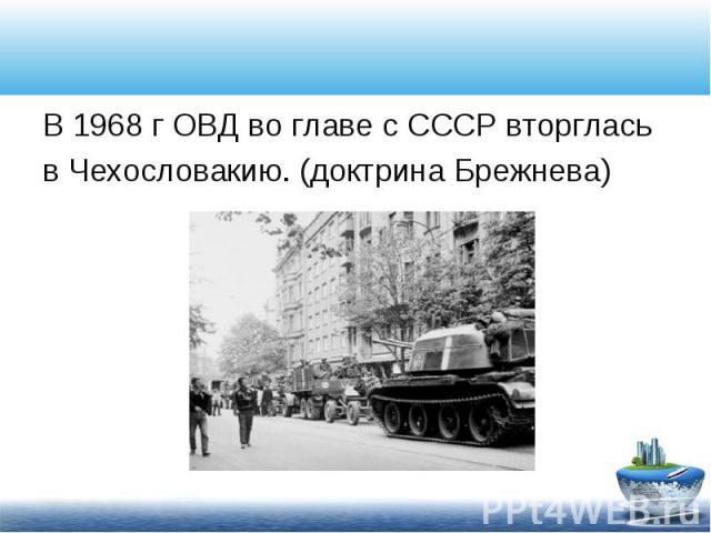 В 1968 г ОВД во главе с СССР вторглась В 1968 г ОВД во главе с СССР вторглась в Чехословакию. (доктрина Брежнева)
