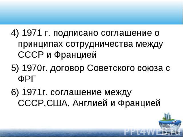 4) 1971 г. подписано соглашение о принципах сотрудничества между СССР и Францией 4) 1971 г. подписано соглашение о принципах сотрудничества между СССР и Францией 5) 1970г. договор Советского союза с ФРГ 6) 1971г. соглашение между СССР,США, Англией и…