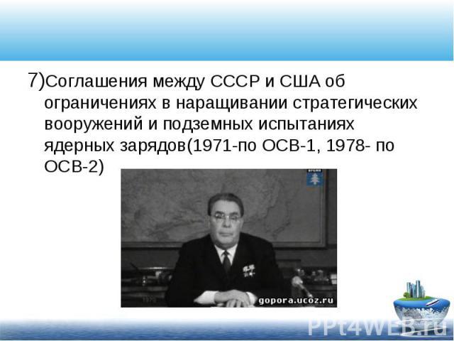 7)Соглашения между СССР и США об ограничениях в наращивании стратегических вооружений и подземных испытаниях ядерных зарядов(1971-по ОСВ-1, 1978- по ОСВ-2) 7)Соглашения между СССР и США об ограничениях в наращивании стратегических вооружений и подзе…