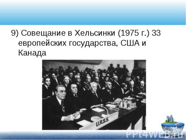 9) Совещание в Хельсинки (1975 г.) 33 европейских государства, США и Канада 9) Совещание в Хельсинки (1975 г.) 33 европейских государства, США и Канада