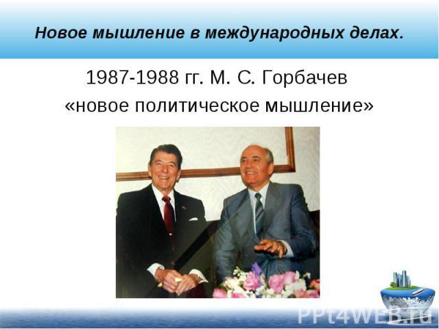 1987-1988 гг. М. С. Горбачев 1987-1988 гг. М. С. Горбачев «новое политическое мышление»