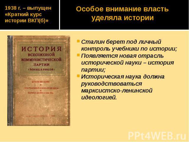 1938 г. – выпущен «Краткий курс истории ВКП(б)» Сталин берет под личный контроль учебники по истории; Появляется новая отрасль исторической науки – история партии; Историческая наука должна руководствоваться марксистско-ленинской идеологией.