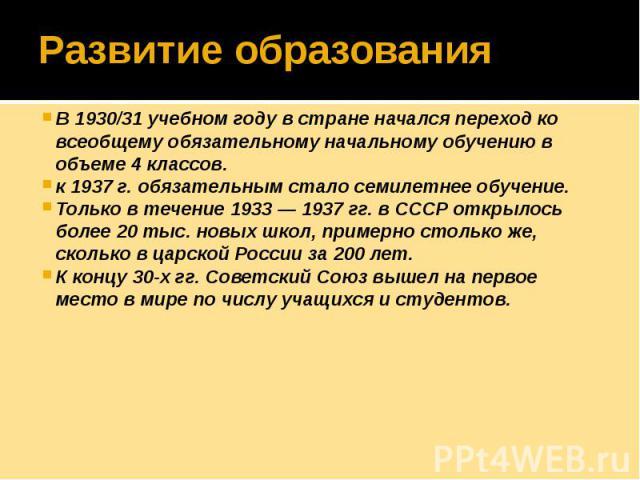 Развитие образования В 1930/31 учебном году в стране начался переход ко всеобщему обязательному начальному обучению в объеме 4 классов. к 1937 г. обязательным стало семилетнее обучение. Только в течение 1933 — 1937 гг. в СССР открылось более 20 тыс.…