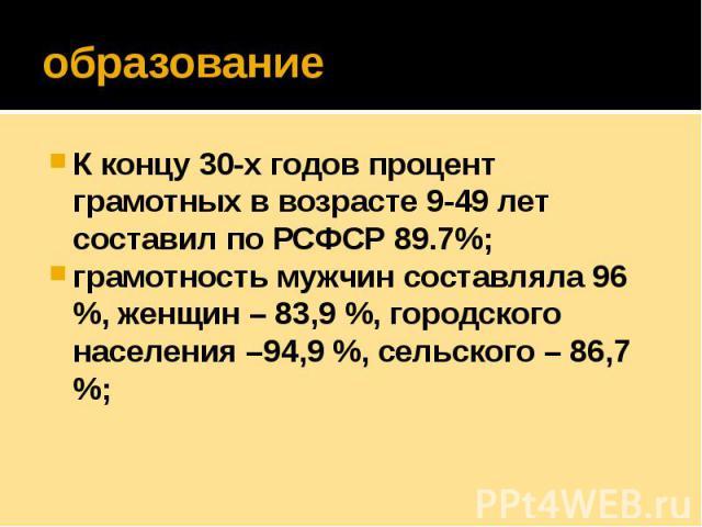 образование К концу 30-х годов процент грамотных в возрасте 9-49 лет составил по РСФСР 89.7%; грамотность мужчин составляла 96 %, женщин – 83,9 %, городского населения –94,9 %, сельского – 86,7 %;