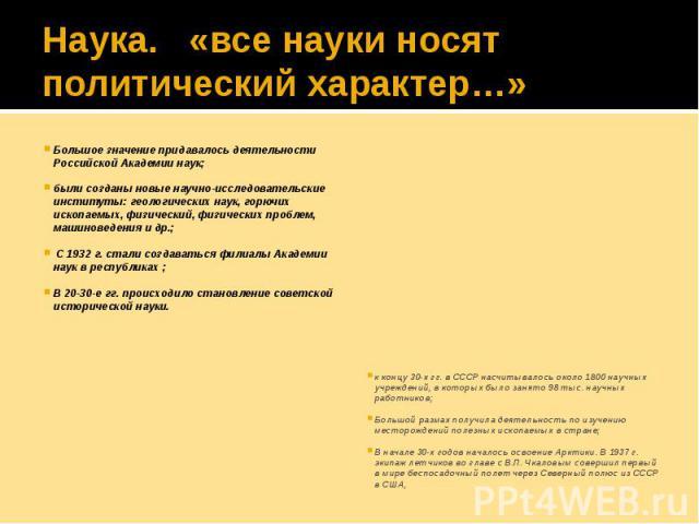 Наука. «все науки носят политический характер…» Большое значение придавалось деятельности Российской Академии наук; были созданы новые научно-исследовательские институты: геологических наук, горючих ископаемых, физический, физических проблем, машино…