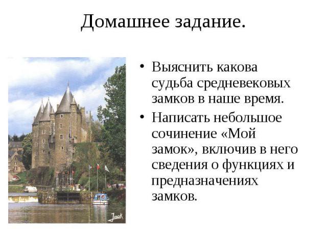 Выяснить какова судьба средневековых замков в наше время. Выяснить какова судьба средневековых замков в наше время. Написать небольшое сочинение «Мой замок», включив в него сведения о функциях и предназначениях замков.