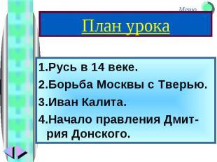 1.Русь в 14 веке. 1.Русь в 14 веке. 2.Борьба Москвы с Тверью. 3.Иван Калита. 4.Н
