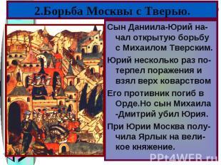 Сын Даниила-Юрий на-чал открытую борьбу с Михаилом Тверским. Сын Даниила-Юрий на