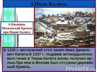 В 1325 г. московский стол занял Иван Данило-вич Калита.В 1327 г. подавив антиорд