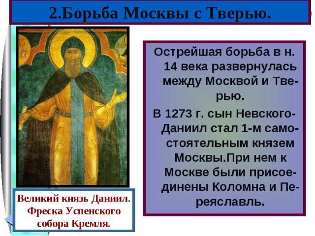 Острейшая борьба в н. 14 века развернулась между Москвой и Тве-рью. Острейшая борьба в н. 14 века развернулась между Москвой и Тве-рью. В 1273 г. сын Невского-Даниил стал 1-м само-стоятельным князем Москвы.При нем к Москве были присое-динены Коломна…