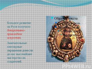 Большое развитие на Руси получило декоративно-прикладное искусство. Большое разв