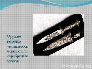 Оружие нередко украшалось чернью или серебряным узором. Оружие нередко украшалос