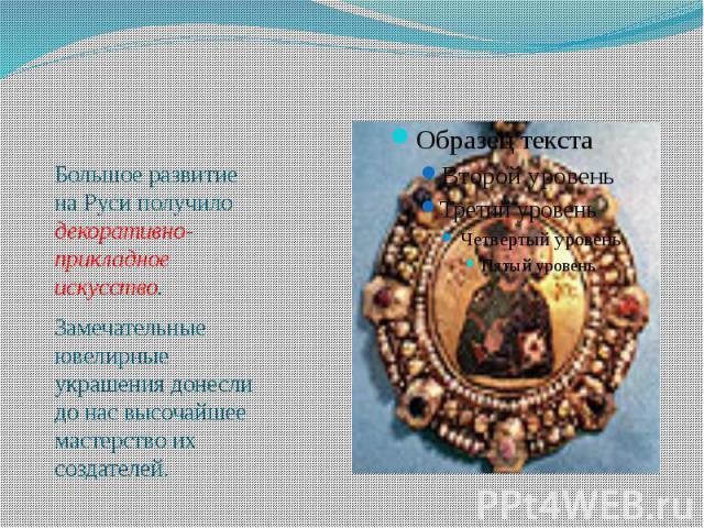 Большое развитие на Руси получило декоративно-прикладное искусство. Большое развитие на Руси получило декоративно-прикладное искусство. Замечательные ювелирные украшения донесли до нас высочайшее мастерство их создателей.