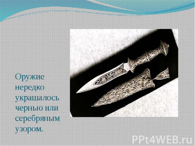 Оружие нередко украшалось чернью или серебряным узором. Оружие нередко украшалось чернью или серебряным узором.