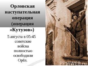 5 августа в 05-45 советские войска полностью освободили Орёл. 5 августа в 05-45