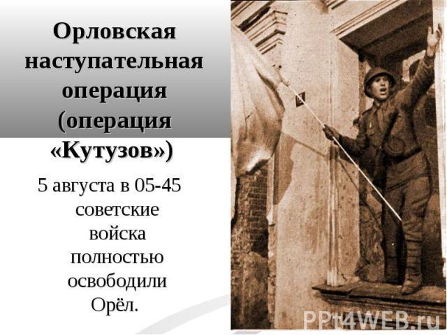 5 августа в 05-45 советские войска полностью освободили Орёл. 5 августа в 05-45 советские войска полностью освободили Орёл.