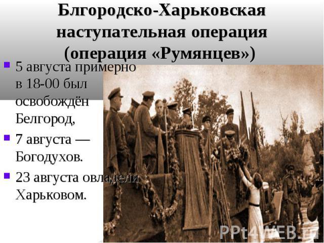 5 августа примерно в 18-00 был освобождён Белгород, 5 августа примерно в 18-00 был освобождён Белгород, 7 августа— Богодухов. 23 августа овладели Харьковом.