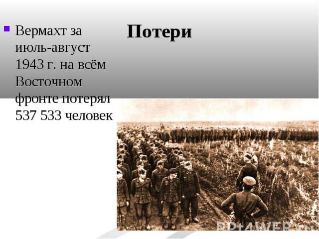 Вермахт за июль-август 1943г. на всём Восточном фронте потерял 537 533 человек Вермахт за июль-август 1943г. на всём Восточном фронте потерял 537 533 человек