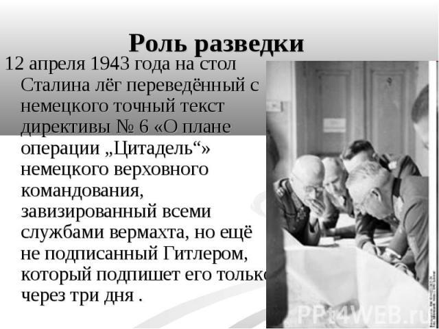 """12 апреля 1943 года на стол Сталина лёг переведённый с немецкого точный текст директивы №6 «О плане операции """"Цитадель""""» немецкого верховного командования, завизированный всеми службами вермахта, но ещё не подписанный Гитлером, который подпише…"""