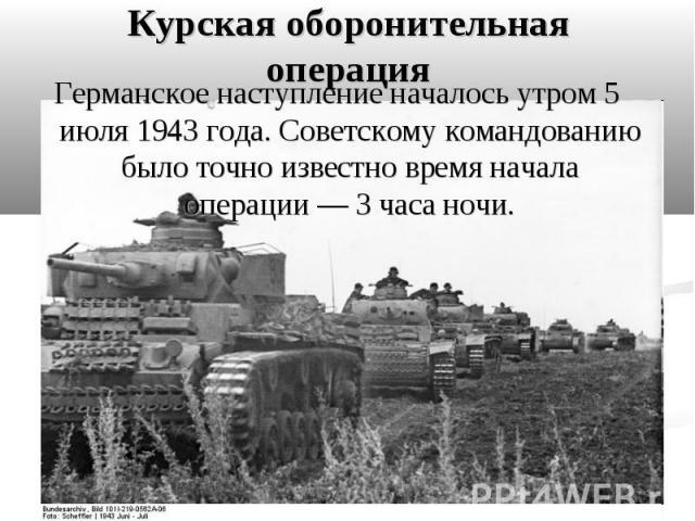 Германское наступление началось утром 5 июля 1943 года. Советскому командованию было точно известно время начала операции— 3 часа ночи. Германское наступление началось утром 5 июля 1943 года. Советскому командованию было точно известно время н…