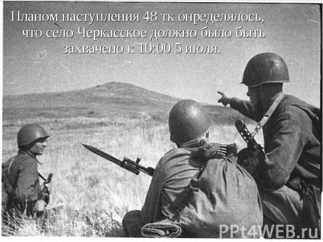 Планом наступления 48 тк определялось, что село Черкасское должно было быть захвачено к 10:00 5 июля. Планом наступления 48 тк определялось, что село Черкасское должно было быть захвачено к 10:00 5 июля.