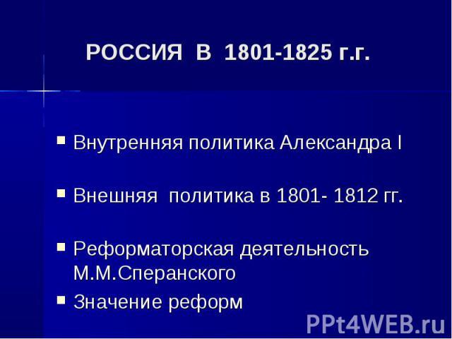 Внутренняя политика Александра I Внутренняя политика Александра I Внешняя политика в 1801- 1812 гг. Реформаторская деятельность М.М.Сперанского Значение реформ