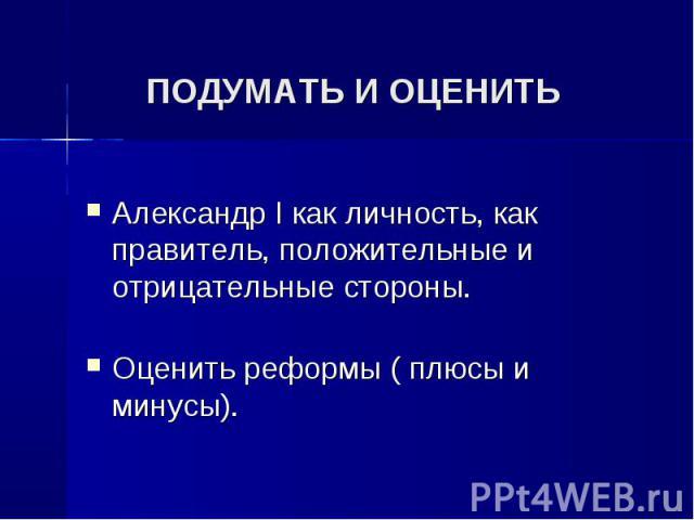 Александр I как личность, как правитель, положительные и отрицательные стороны. Александр I как личность, как правитель, положительные и отрицательные стороны. Оценить реформы ( плюсы и минусы).