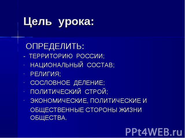 ОПРЕДЕЛИТЬ: ОПРЕДЕЛИТЬ: - ТЕРРИТОРИЮ РОССИИ; НАЦИОНАЛЬНЫЙ СОСТАВ; РЕЛИГИЯ; СОСЛОВНОЕ ДЕЛЕНИЕ; ПОЛИТИЧЕСКИЙ СТРОЙ; ЭКОНОМИЧЕСКИЕ, ПОЛИТИЧЕСКИЕ И ОБЩЕСТВЕННЫЕ СТОРОНЫ ЖИЗНИ ОБЩЕСТВА.