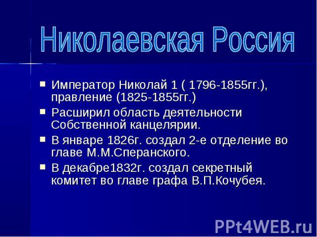 Император Николай 1 ( 1796-1855гг.), правление (1825-1855гг.) Император Николай 1 ( 1796-1855гг.), правление (1825-1855гг.) Расширил область деятельности Собственной канцелярии. В январе 1826г. создал 2-е отделение во главе М.М.Сперанского. В декабр…