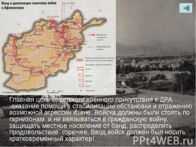 Главная цель советского военного присутствия в ДРА -оказание помощи в стабилизации обстановки и отражению возможной агрессии извне. Войска должны были стоять по гарнизонам и не ввязываться в гражданскую войну, защищать местное население от банд, рас…