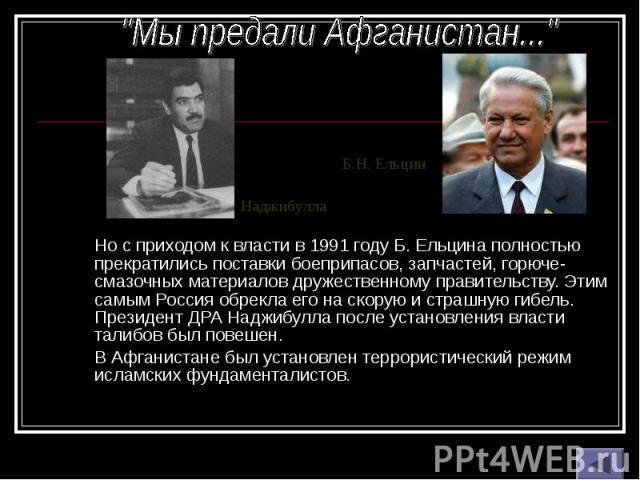 Но с приходом к власти в 1991 году Б. Ельцина полностью прекратились поставки боеприпасов, запчастей, горюче-смазочных материалов дружественному правительству. Этим самым Россия обрекла его на скорую и страшную гибель. Президент ДРА Наджибулла после…