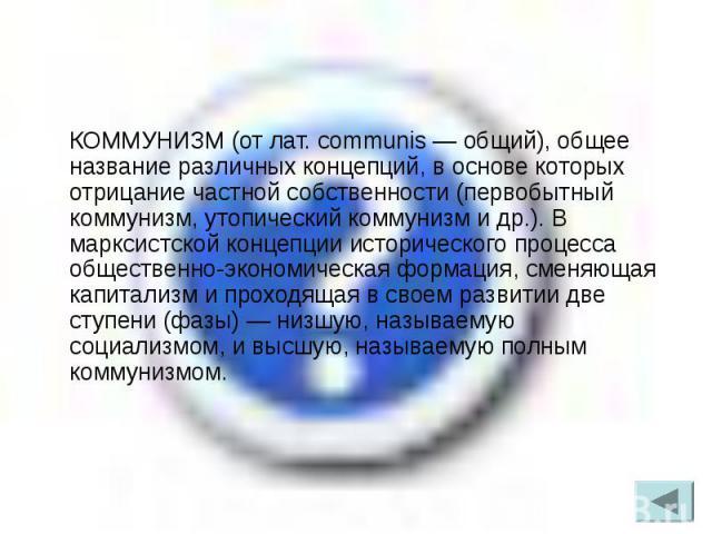 КОММУНИЗМ (от лат. communis — общий), общее название различных концепций, в основе которых отрицание частной собственности (первобытный коммунизм, утопический коммунизм и др.). В марксистской концепции исторического процесса общественно-экономическа…