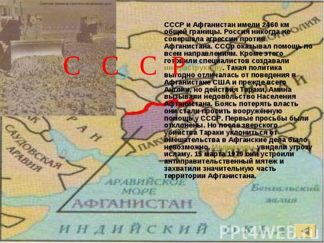 СССР и Афганистан имели 2460 км общей границы. Россия никогда не совершала агрессии против Афганистана. СССр оказывал помощь по всем направлениям. Кроме этого готовили специалистов создавали инфраструктуру. Такая политика выгодно отличалась от повед…