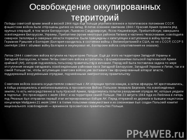 Освобождение оккупированных территорий Победы советской армии зимой и весной 1944 года еще больше упрочили военное и политическое положение СССР, фашистские войска были отброшены далеко на запад. В летне-осеннюю кампанию 1944 г. Красная Армия провел…