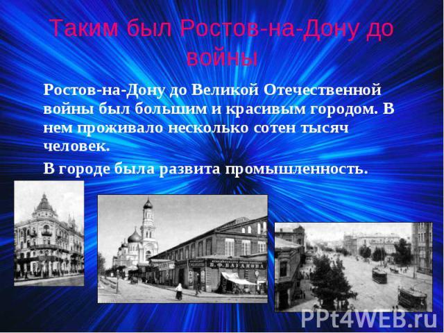 Ростов-на-Дону до Великой Отечественной войны был большим и красивым городом. В нем проживало несколько сотен тысяч человек. Ростов-на-Дону до Великой Отечественной войны был большим и красивым городом. В нем проживало несколько сотен тысяч человек.…