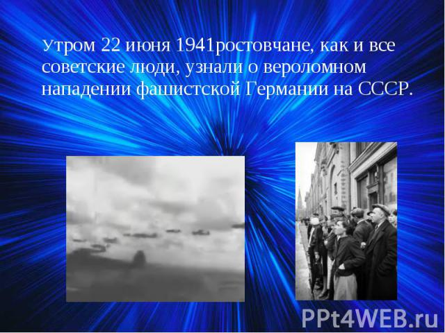Утром 22 июня 1941ростовчане, как и все советские люди, узнали о вероломном нападении фашистской Германии на СССР. Утром 22 июня 1941ростовчане, как и все советские люди, узнали о вероломном нападении фашистской Германии на СССР.