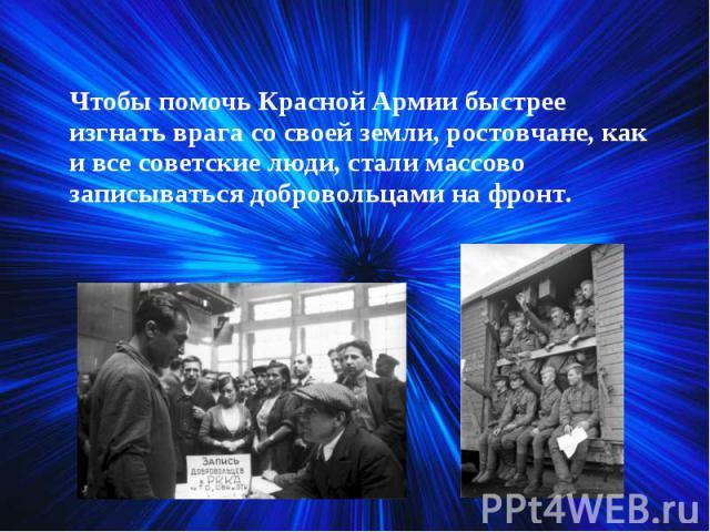 Чтобы помочь Красной Армии быстрее изгнать врага со своей земли, ростовчане, как и все советские люди, стали массово записываться добровольцами на фронт. Чтобы помочь Красной Армии быстрее изгнать врага со своей земли, ростовчане, как и все советски…