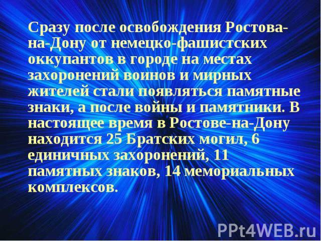 Сразу после освобождения Ростова-на-Дону от немецко-фашистских оккупантов в городе на местах захоронений воинов и мирных жителей стали появляться памятные знаки, а после войны и памятники. В настоящее время в Ростове-на-Дону находится 25 Братских мо…