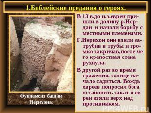 1.Библейские предания о героях. В 13 в.до н.э.евреи при-шли в долину р.Иор-дан и