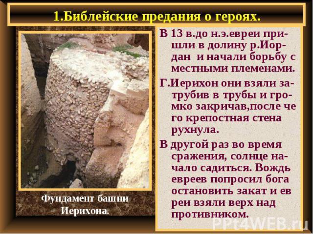 1.Библейские предания о героях. В 13 в.до н.э.евреи при-шли в долину р.Иор-дан и начали борьбу с местными племенами. Г.Иерихон они взяли за-трубив в трубы и гро-мко закричав,после че го крепостная стена рухнула. В другой раз во время сражения, солнц…