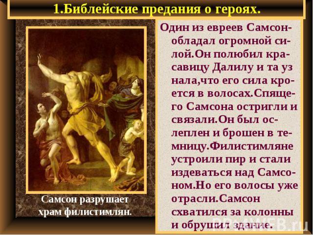 1.Библейские предания о героях. Один из евреев Самсон- обладал огромной си-лой.Он полюбил кра-савицу Далилу и та уз нала,что его сила кро-ется в волосах.Спяще-го Самсона остригли и связали.Он был ос-леплен и брошен в те-мницу.Филистимляне устроили п…