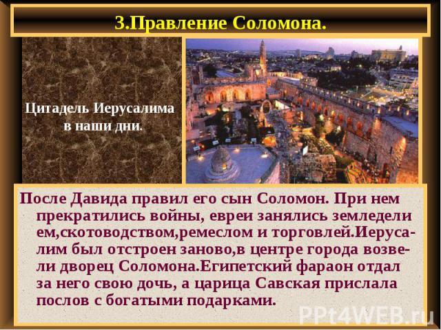 3.Правление Соломона. После Давида правил его сын Соломон. При нем прекратились войны, евреи занялись земледели ем,скотоводством,ремеслом и торговлей.Иеруса-лим был отстроен заново,в центре города возве-ли дворец Соломона.Египетский фараон отдал за …