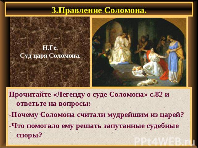 3.Правление Соломона. Прочитайте «Легенду о суде Соломона» с.82 и ответьте на вопросы: -Почему Соломона считали мудрейшим из царей? -Что помогало ему решать запутанные судебные споры?